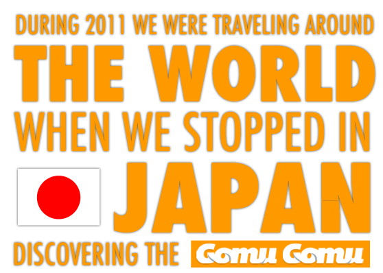 During 2011 we were travelling around the world when we stopped in Japan discovering the Gomu Gomu